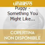 Something you might like + bonus track cd musicale di Puggy