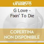 Fixin' to die cd musicale di G.love