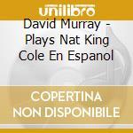 David Murray - Plays Nat King Cole En Espanol cd musicale di David Murray