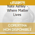 WHERE MATTER LIVES                        cd musicale di Nate Ashley