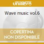 Wave music vol.6 cd musicale di Artisti Vari