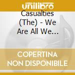 WE ARE ALL WE HAVE                        cd musicale di CASUALTIES