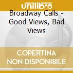 GOOD VIEWS, BAD NEWS                      cd musicale di Calls Broadway