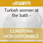 Turkish women at the bath - cd musicale di Pete