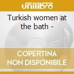 Turkish women at the bath - cd musicale di Pete