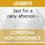 Jazz for a rainy afternon - cd musicale di C.brown/h.person/h.jones & o.