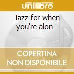 Jazz for when you're alon - cd musicale di Artisti Vari