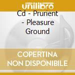 CD - PRURIENT - PLEASURE GROUND cd musicale di PRURIENT