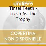 TRASH AS THE TROPHY                       cd musicale di Teeth Tinsel