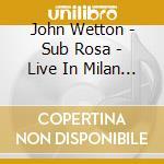 Sub rosa - live in milan cd musicale di John Wetton