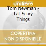 Tall scary things cd musicale di Tom Newman