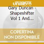 Gary Duncan - Shapeshifter Vol 1 And 2 cd musicale di Gary Duncan