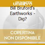Bill Bruford's Earthworks - Dig? cd musicale di BILL BRUFORD EARTHWO