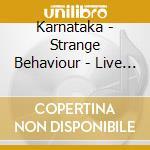 STRANGE BEHAVIOUR LIVE                    cd musicale di KARNATAKA