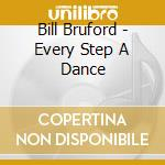 EVERY STEP A DANCE - EVERY WORD A SONG    cd musicale di Bill/borstl Bruford