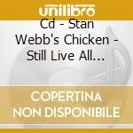CD - STAN WEBB'S CHICKEN - STILL LIVE ALL THESE YEARS cd musicale di STAN WEBB'S CHICKEN
