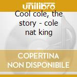 Cool cole, the story - cole nat king cd musicale di Nat king cole