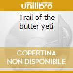 Trail of the butter yeti cd musicale
