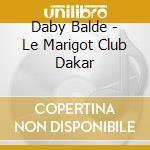 LE MARIGOT CLUB DAKAR                     cd musicale di BALDE DABY