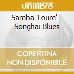 Samba Toure' - Songhai Blues cd musicale di Samba Toure'