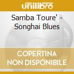 SONGHAI BLUES: HOMAGE TO ALI FARKA TOURE  cd musicale di Samba Toure'