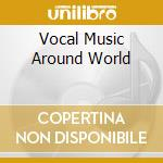 Vocal Music Around World cd musicale di Artisti Vari