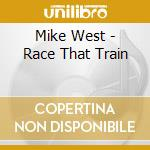Mike West - Race That Train cd musicale di West Mike