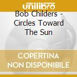 Bob Childers - Circles Toward The Sun cd musicale di Childers Bob