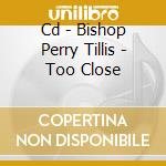 CD - BISHOP PERRY TILLIS - TOO CLOSE cd musicale di BISHOP PERRY TILLIS