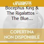 Bocephus King & The Rigalattos - The Blue Sickness cd musicale di BOCEPHUS KING