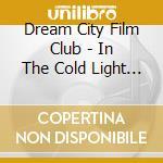 Dream City Film Club - In The Cold Light Of Morning cd musicale di DREAM CITY FILM CLUB