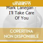 I'LL TAKE CARE OF YOU cd musicale di Mark Lanegan