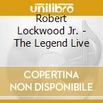 Robert Lockwood Jr. - The Legend Live cd musicale di LOCKWOOD ROBERT JR.