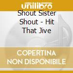 HIT THAT JIVE cd musicale di SHOUT SISTER SHOUT