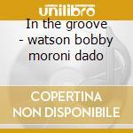 In the groove - watson bobby moroni dado cd musicale di Bobby watson feat.dado moroni