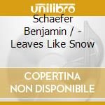 Schaefer Benjamin / - Leaves Like Snow cd musicale di Benjamin Schaefer