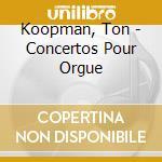 Koopman, Ton - Concertos Pour Orgue cd musicale di Ton Koopman