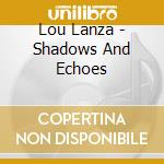 Lou Lanza - Shadows And Echoes cd musicale di Lanza Lou
