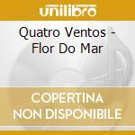 Quatro Ventos - Flor Do Mar cd musicale di Ventos Quatro