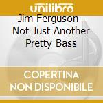 Jim Ferguson - Not Just Another Pretty Bass cd musicale di Jim ferguson/chris potter/oat