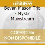 Bevan Mason Trio - Mystic Mainstream cd musicale di Bevan mason trio