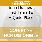 Brian Hughes - Fast Train To A Quite Place cd musicale di Brian Hughes