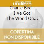 Bird, Charlie - I Ve Got The World On A String cd musicale di Charlie byrd trio