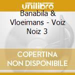 Banabila & Vloeimans - Voiz Noiz 3 cd musicale di Banabila & vloeimans