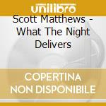 What the night delivers cd musicale di Scott Matthews