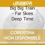 Far skies deep time cd musicale di Big big train