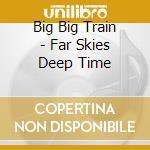 Far skies deep time cd musicale di Big big train