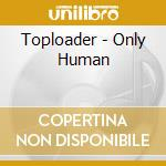 Toploader - Only Human cd musicale di Toploader