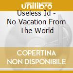 NO VACATION FROM THE WORLD cd musicale di I.d. Useless