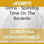 SPENDING TIME ON THE BORDERLINE cd musicale di OZMA